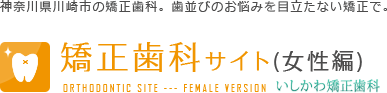 神奈川県川崎市の矯正歯科。歯並びのお悩みを目立たない矯正で。矯正歯科サイト(女性編) いしかわ矯正歯科