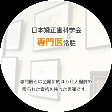 日本矯正歯科学会 専門医常駐 専門医とは全国に約450人程度の 限られた資格を持った医師です。