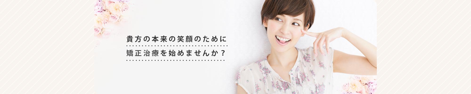 貴方の本来の笑顔のために 矯正治療を始めませんか?